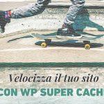 Velocizza il tuo sito con WP Super Cache